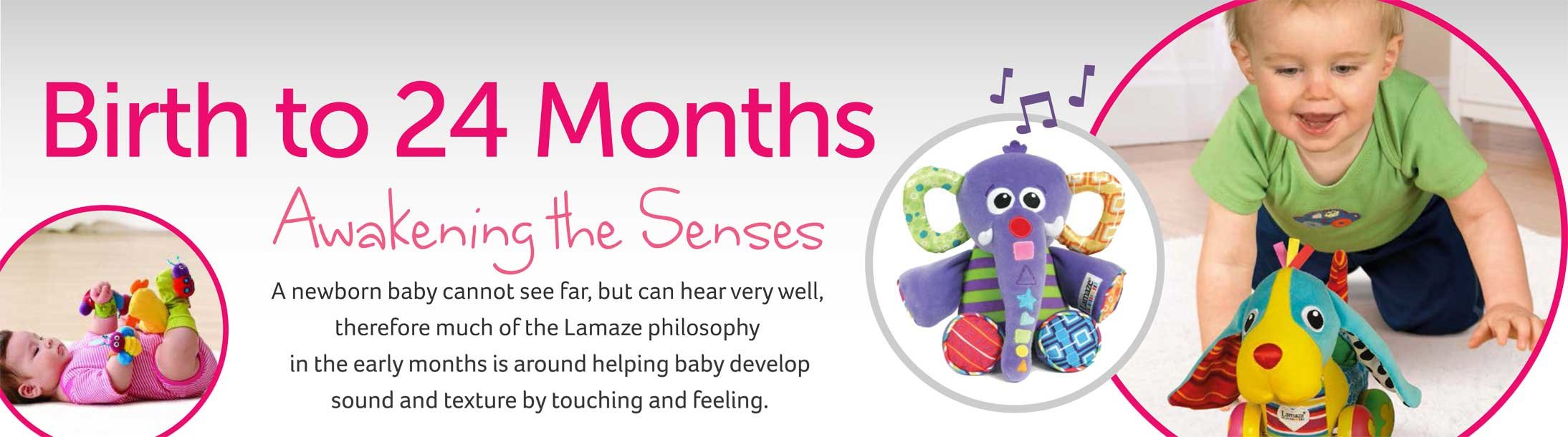 Birth to 24 months Awakening the Senses A newborn baby cannot see far, but can hear very well, therefore much of the Lamaze philosophy in the early months is around helping baby develop sound and texture by touching and feeling