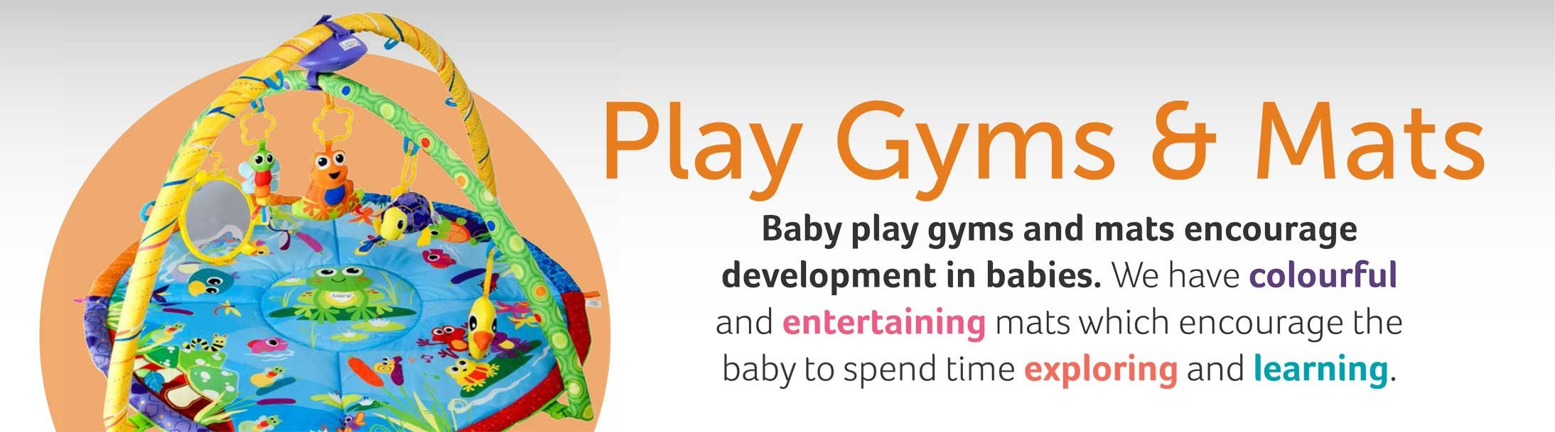 Play Gyms and Mats Baby play gyms and mats encourage development in babies. We have colourful and entertaining mats which encourage the baby to spend time exploring and learning